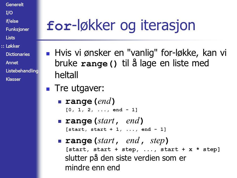 Generelt I/O if/else Funksjoner Lists Løkker Dictionaries Annet Listebehandling Klasser for -løkker og iterasjon Hvis vi ønsker en vanlig for-løkke, kan vi bruke range() til å lage en liste med heltall Tre utgaver: range( end ) [0, 1, 2,..., end - 1] range( start, end ) [start, start + 1,..., end - 1] range( start, end, step ) [start, start + step,..., start + x * step] slutter på den siste verdien som er mindre enn end ::