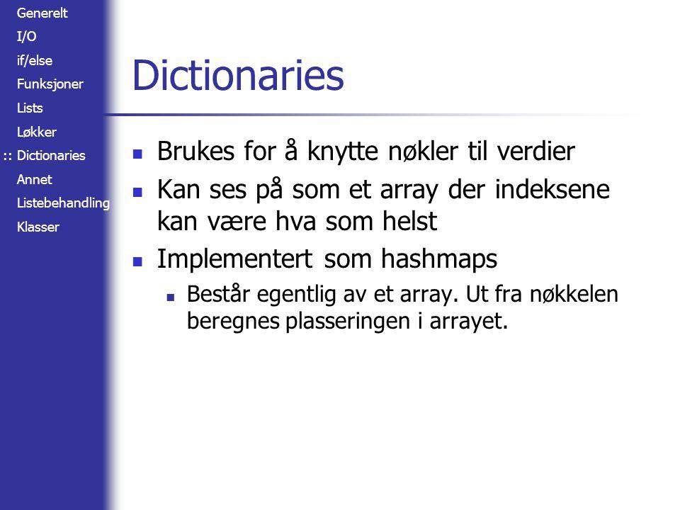 Generelt I/O if/else Funksjoner Lists Løkker Dictionaries Annet Listebehandling Klasser Dictionaries Brukes for å knytte nøkler til verdier Kan ses på som et array der indeksene kan være hva som helst Implementert som hashmaps Består egentlig av et array.