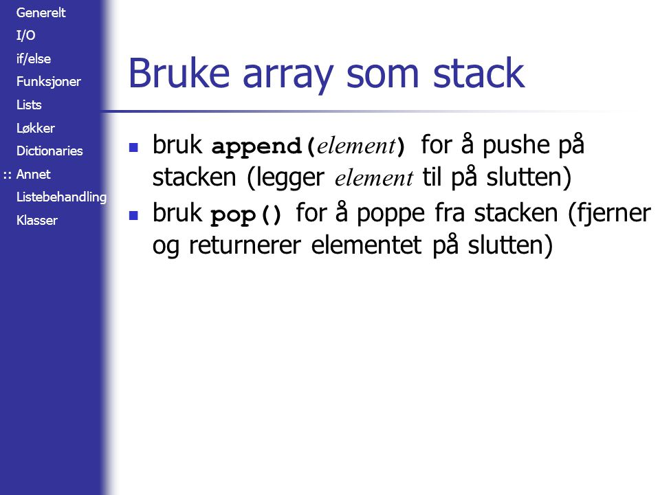 Generelt I/O if/else Funksjoner Lists Løkker Dictionaries Annet Listebehandling Klasser Bruke array som stack bruk append( element ) for å pushe på st