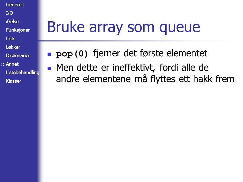 Generelt I/O if/else Funksjoner Lists Løkker Dictionaries Annet Listebehandling Klasser Bruke array som queue pop(0) fjerner det første elementet Men