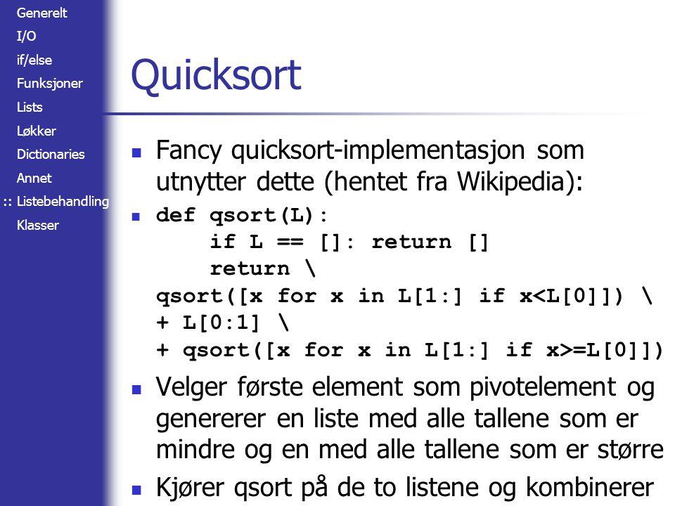 Generelt I/O if/else Funksjoner Lists Løkker Dictionaries Annet Listebehandling Klasser Quicksort Fancy quicksort-implementasjon som utnytter dette (hentet fra Wikipedia): def qsort(L): if L == []: return [] return \ qsort([x for x in L[1:] if x =L[0]]) Velger første element som pivotelement og genererer en liste med alle tallene som er mindre og en med alle tallene som er større Kjører qsort på de to listene og kombinerer ::