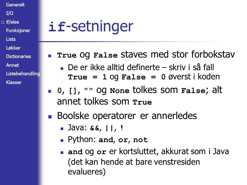 Generelt I/O if/else Funksjoner Lists Løkker Dictionaries Annet Listebehandling Klasser if -setninger True og False staves med stor forbokstav De er ikke alltid definerte – skriv i så fall True = 1 og False = 0 øverst i koden 0, [], og None tolkes som False ; alt annet tolkes som True Boolske operatorer er annerledes Java: &&, ||, .