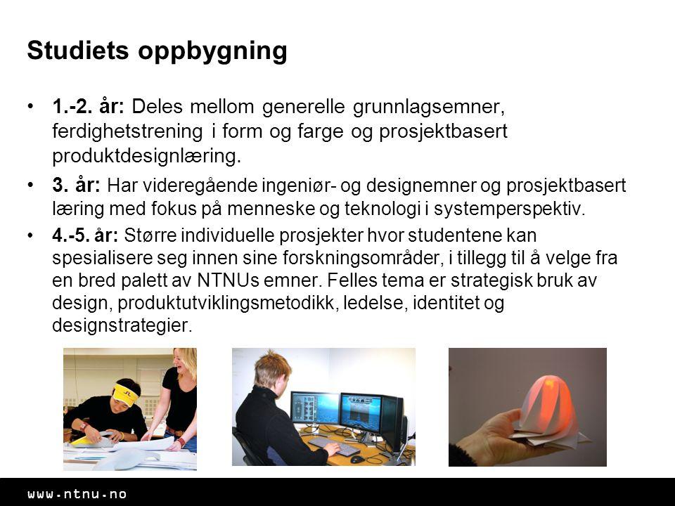www.ntnu.no Studiets oppbygning 1.-2. år: Deles mellom generelle grunnlagsemner, ferdighetstrening i form og farge og prosjektbasert produktdesignlæri