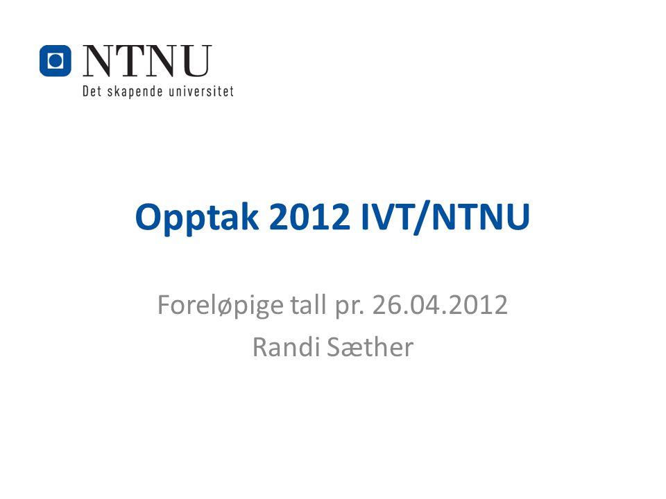 Opptak 2012 IVT/NTNU Foreløpige tall pr. 26.04.2012 Randi Sæther
