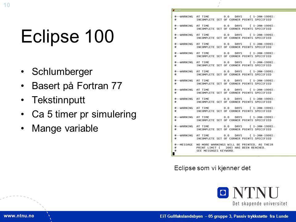 10 Eclipse 100 Schlumberger Basert på Fortran 77 Tekstinnputt Ca 5 timer pr simulering Mange variable Eclipse som vi kjenner det EiT Gullfakslandsbyen