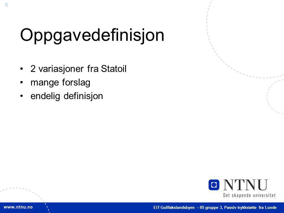 6 Oppgavedefinisjon 2 variasjoner fra Statoil mange forslag endelig definisjon EiT Gullfakslandsbyen – 05 gruppe 3, Passiv trykkstøtte fra Lunde