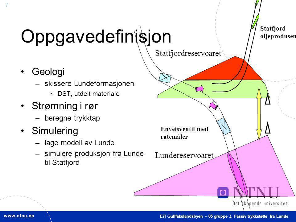 7 Oppgavedefinisjon Geologi –skissere Lundeformasjonen DST, utdelt materiale Strømning i rør –beregne trykktap Simulering –lage modell av Lunde –simul