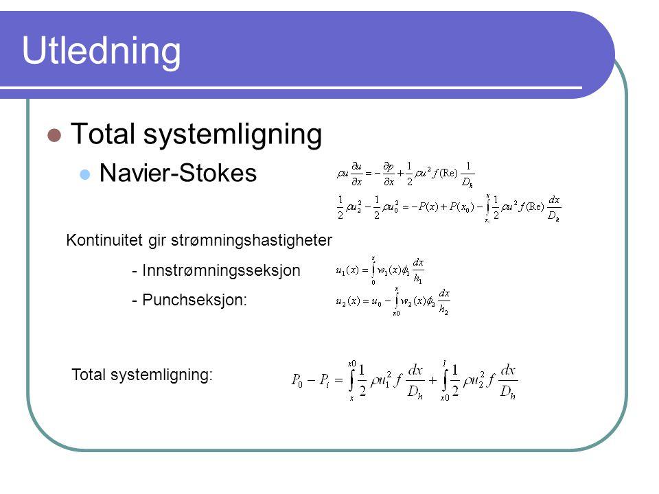 Utledning Total systemligning Navier-Stokes Kontinuitet gir strømningshastigheter - Innstrømningsseksjon - Punchseksjon: Total systemligning: