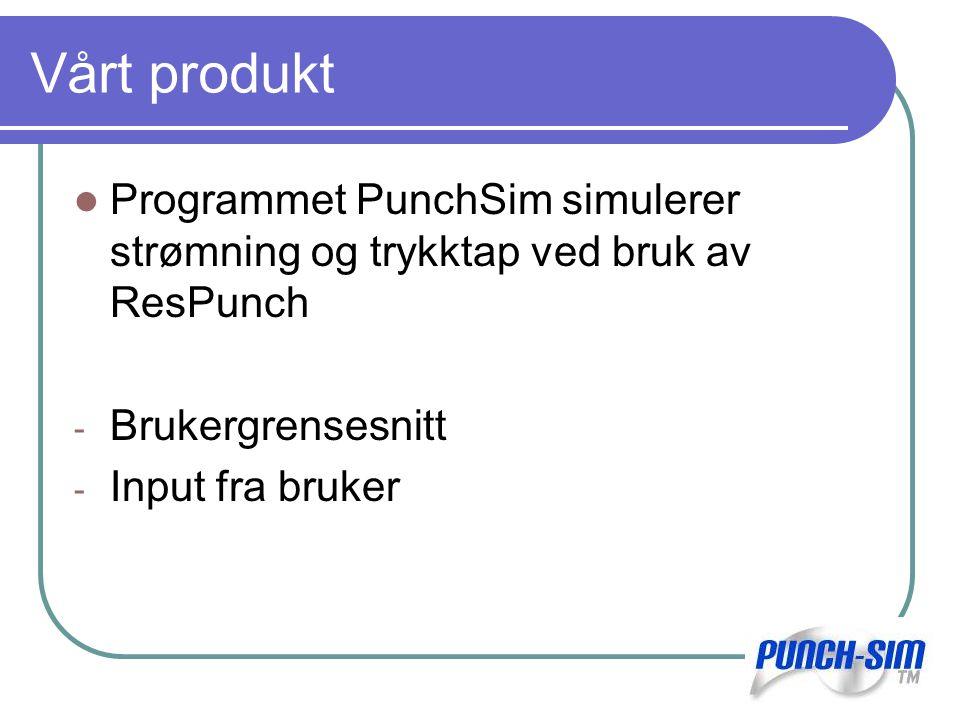 Vårt produkt Programmet PunchSim simulerer strømning og trykktap ved bruk av ResPunch - Brukergrensesnitt - Input fra bruker