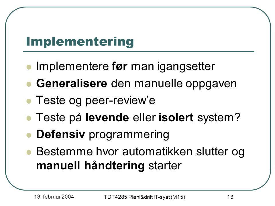 13. februar 2004 TDT4285 Planl&drift IT-syst (M15) 13 Implementering Implementere før man igangsetter Generalisere den manuelle oppgaven Teste og peer