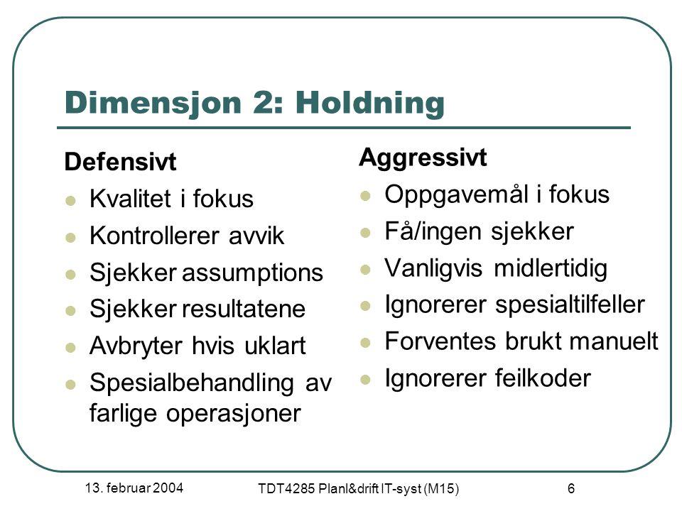 13. februar 2004 TDT4285 Planl&drift IT-syst (M15) 6 Dimensjon 2: Holdning Defensivt Kvalitet i fokus Kontrollerer avvik Sjekker assumptions Sjekker r