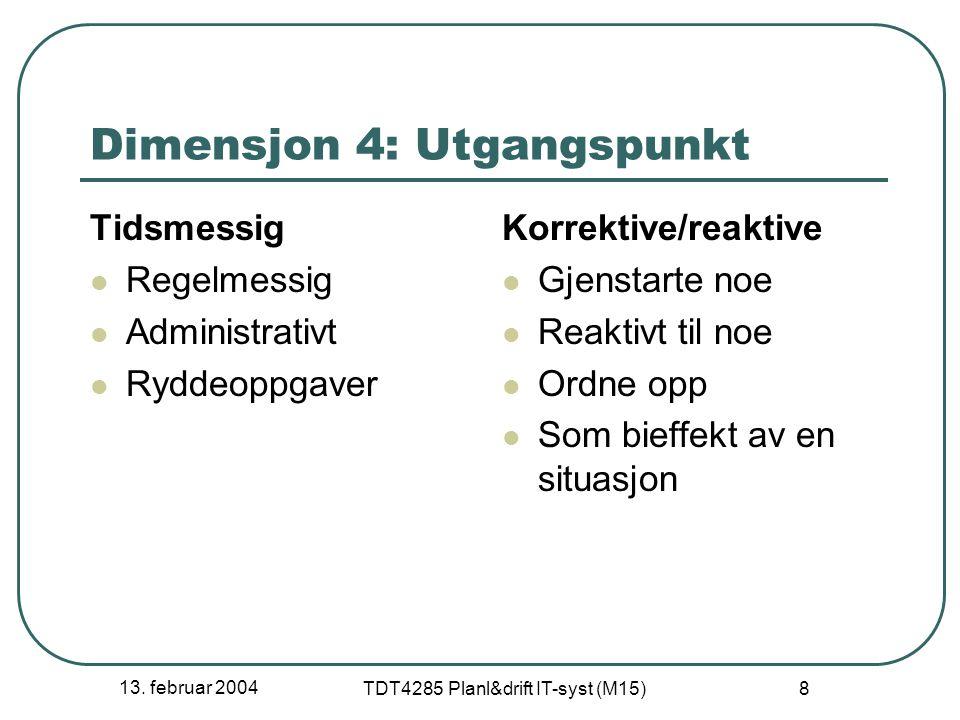 13. februar 2004 TDT4285 Planl&drift IT-syst (M15) 8 Dimensjon 4: Utgangspunkt Tidsmessig Regelmessig Administrativt Ryddeoppgaver Korrektive/reaktive