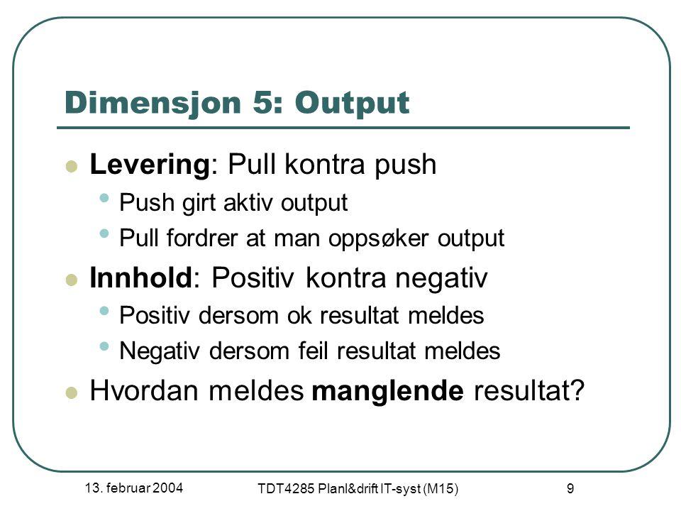 13. februar 2004 TDT4285 Planl&drift IT-syst (M15) 9 Dimensjon 5: Output Levering: Pull kontra push Push girt aktiv output Pull fordrer at man oppsøke