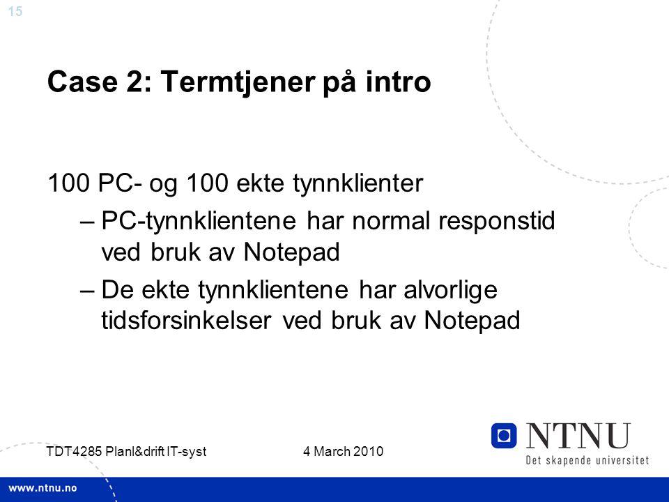 15 4 March 2010 TDT4285 Planl&drift IT-syst Case 2: Termtjener på intro 100 PC- og 100 ekte tynnklienter –PC-tynnklientene har normal responstid ved bruk av Notepad –De ekte tynnklientene har alvorlige tidsforsinkelser ved bruk av Notepad