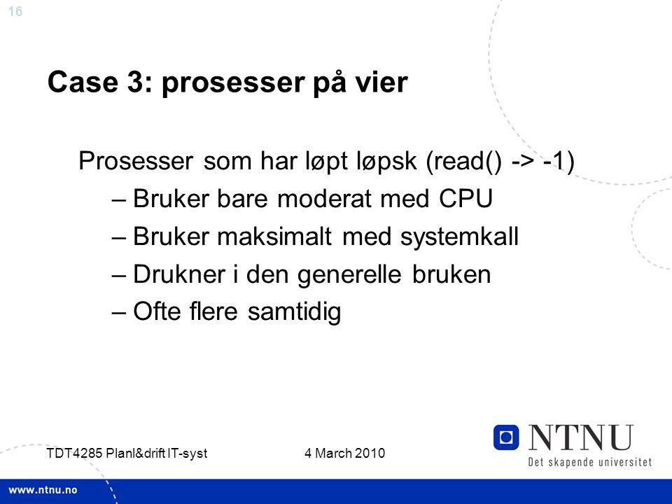 16 4 March 2010 TDT4285 Planl&drift IT-syst Case 3: prosesser på vier Prosesser som har løpt løpsk (read() -> -1) –Bruker bare moderat med CPU –Bruker maksimalt med systemkall –Drukner i den generelle bruken –Ofte flere samtidig