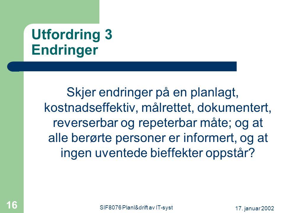 17. januar 2002 SIF8076 Planl&drift av IT-syst 16 Utfordring 3 Endringer Skjer endringer på en planlagt, kostnadseffektiv, målrettet, dokumentert, rev