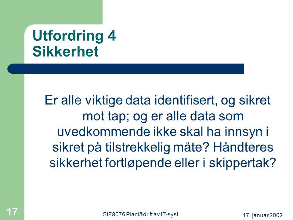 17. januar 2002 SIF8076 Planl&drift av IT-syst 17 Utfordring 4 Sikkerhet Er alle viktige data identifisert, og sikret mot tap; og er alle data som uve