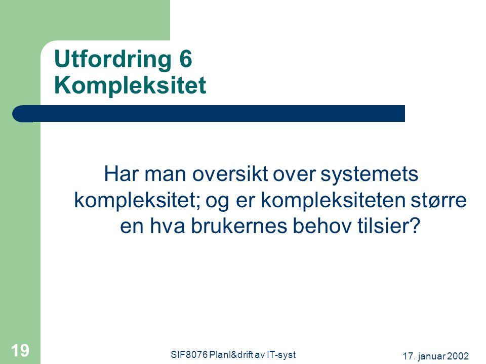 17. januar 2002 SIF8076 Planl&drift av IT-syst 19 Utfordring 6 Kompleksitet Har man oversikt over systemets kompleksitet; og er kompleksiteten større