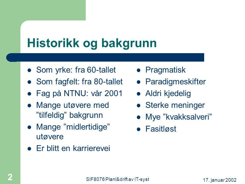 17. januar 2002 SIF8076 Planl&drift av IT-syst 2 Historikk og bakgrunn Som yrke: fra 60-tallet Som fagfelt: fra 80-tallet Fag på NTNU: vår 2001 Mange