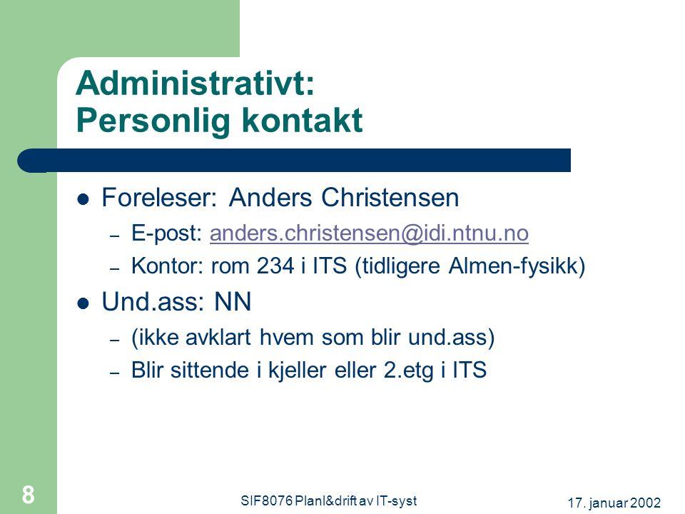 17. januar 2002 SIF8076 Planl&drift av IT-syst 8 Administrativt: Personlig kontakt Foreleser: Anders Christensen – E-post: anders.christensen@idi.ntnu