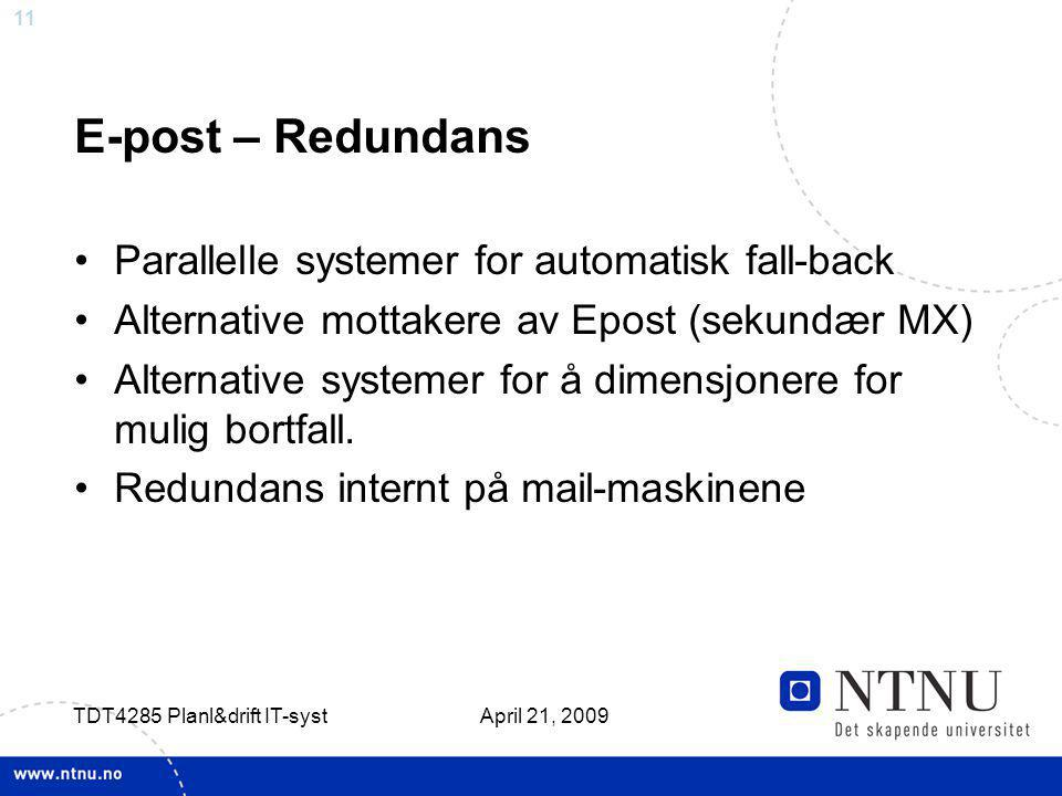 11 April 21, 2009 TDT4285 Planl&drift IT-syst E-post – Redundans Parallelle systemer for automatisk fall-back Alternative mottakere av Epost (sekundær MX) Alternative systemer for å dimensjonere for mulig bortfall.