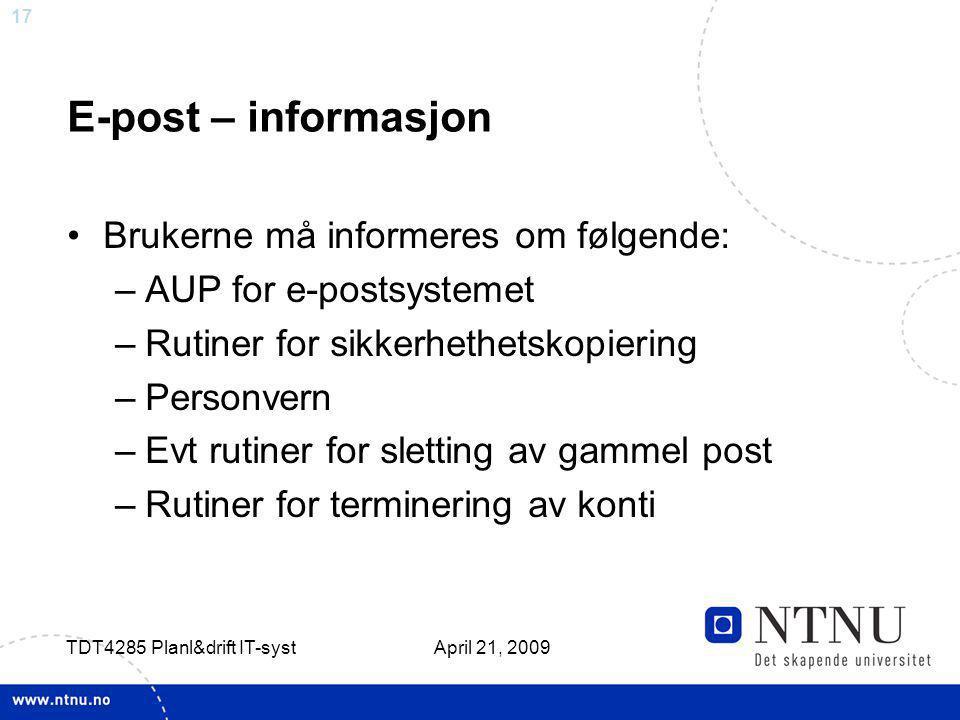 17 April 21, 2009 TDT4285 Planl&drift IT-syst E-post – informasjon Brukerne må informeres om følgende: –AUP for e-postsystemet –Rutiner for sikkerheth