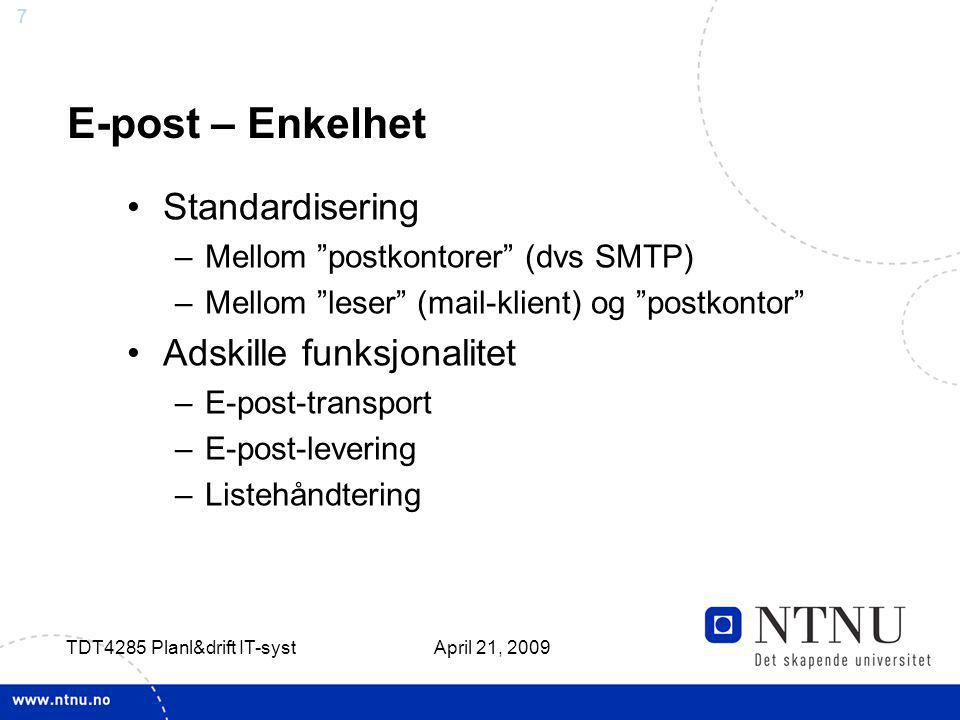 7 April 21, 2009 TDT4285 Planl&drift IT-syst E-post – Enkelhet Standardisering –Mellom postkontorer (dvs SMTP) –Mellom leser (mail-klient) og postkontor Adskille funksjonalitet –E-post-transport –E-post-levering –Listehåndtering