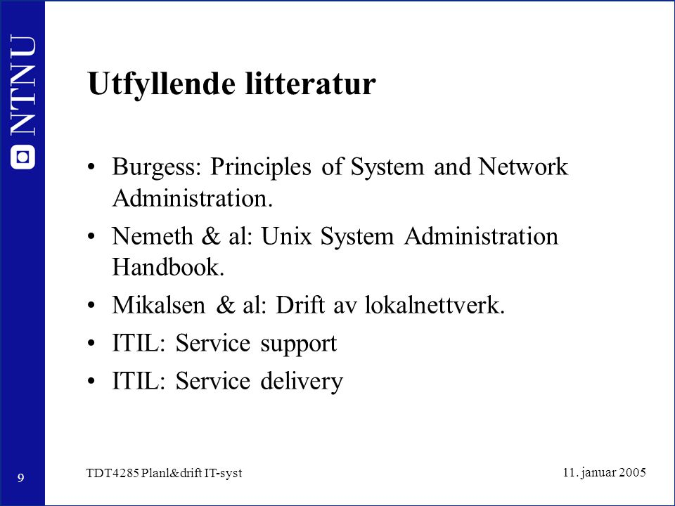 9 11. januar 2005 TDT4285 Planl&drift IT-syst Utfyllende litteratur Burgess: Principles of System and Network Administration. Nemeth & al: Unix System