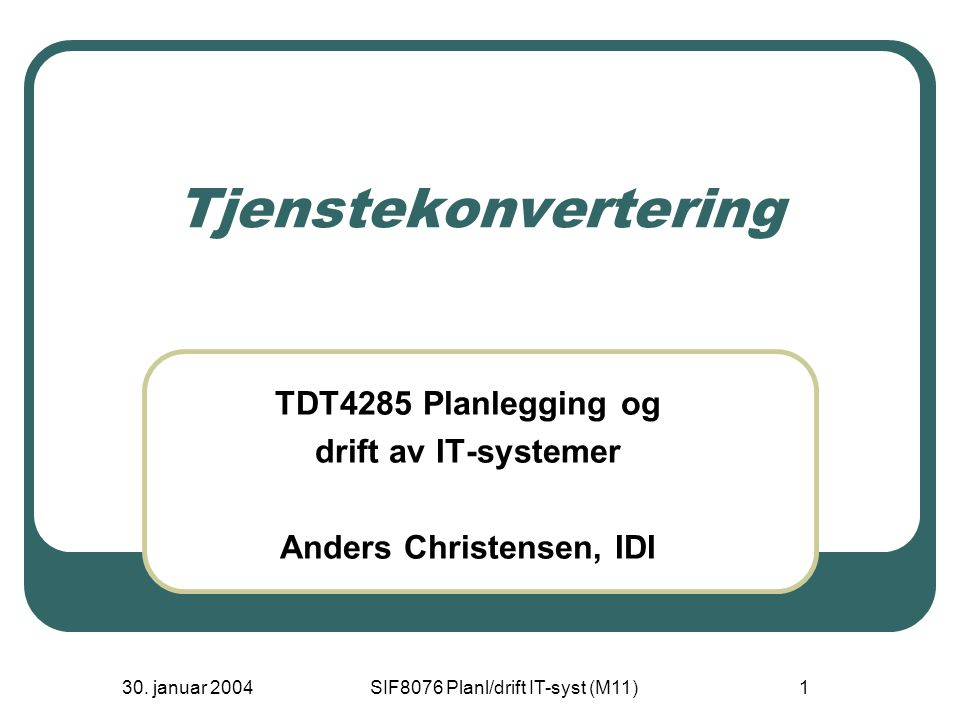 30. januar 2004SIF8076 Planl/drift IT-syst (M11)1 Tjenstekonvertering TDT4285 Planlegging og drift av IT-systemer Anders Christensen, IDI