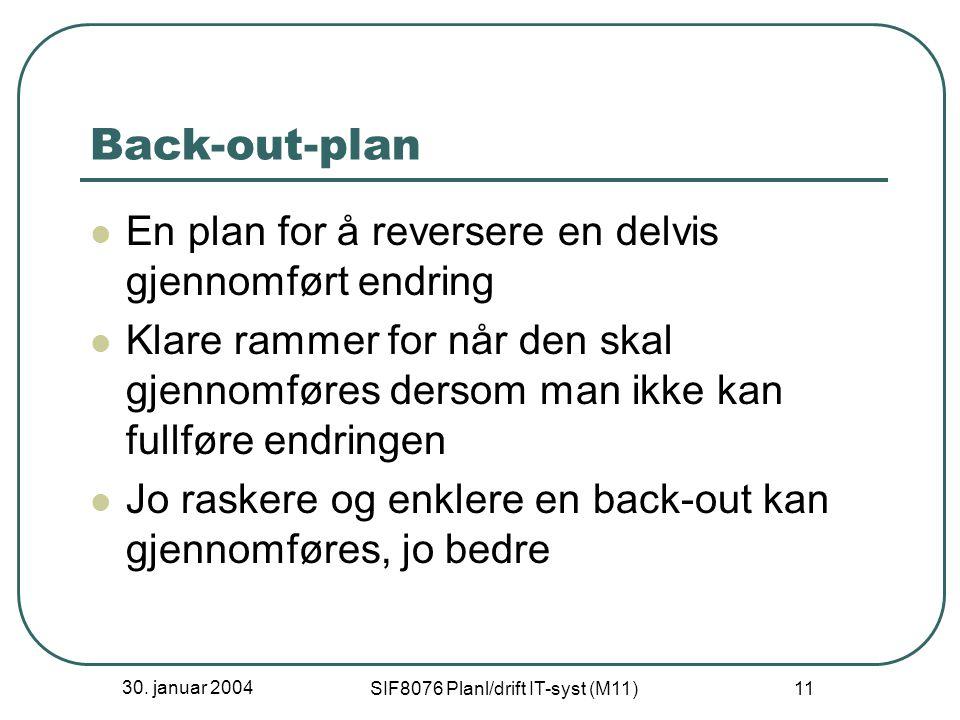30. januar 2004 SIF8076 Planl/drift IT-syst (M11) 11 Back-out-plan En plan for å reversere en delvis gjennomført endring Klare rammer for når den skal