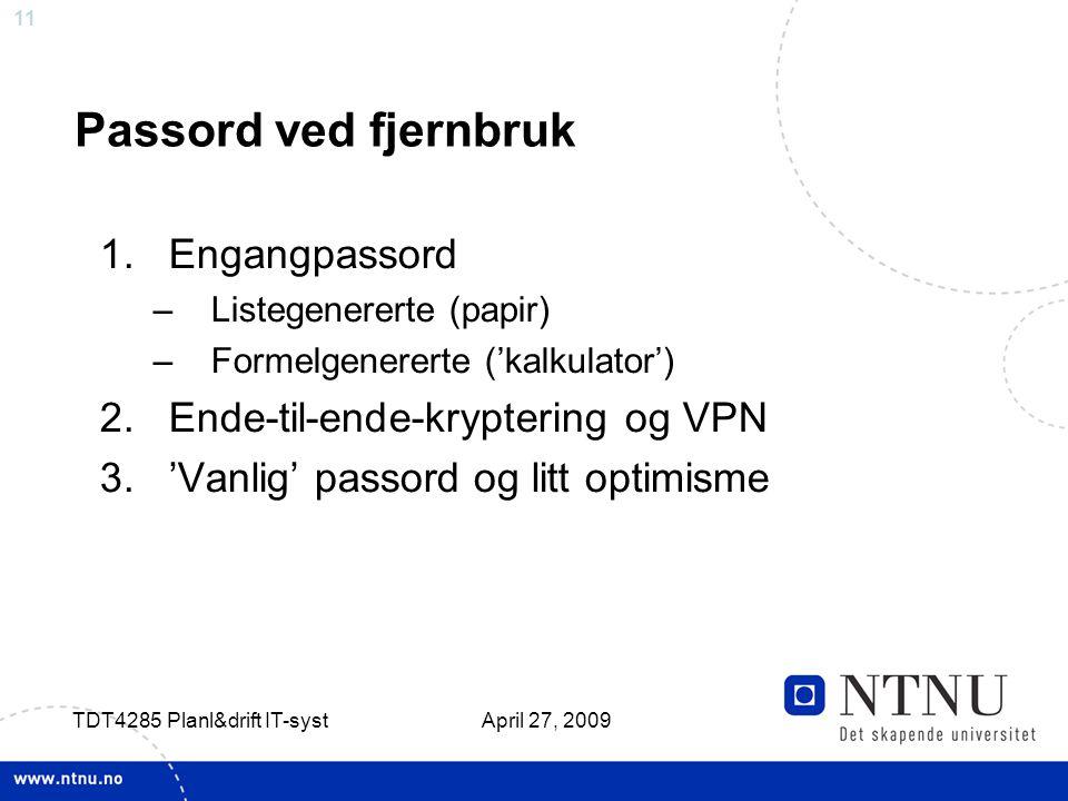 11 April 27, 2009 TDT4285 Planl&drift IT-syst Passord ved fjernbruk 1.Engangpassord –Listegenererte (papir) –Formelgenererte ('kalkulator') 2.Ende-til