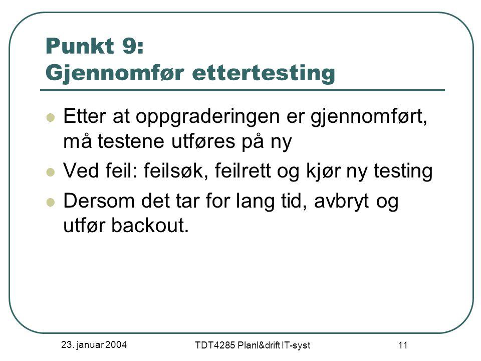 23. januar 2004 TDT4285 Planl&drift IT-syst 11 Punkt 9: Gjennomfør ettertesting Etter at oppgraderingen er gjennomført, må testene utføres på ny Ved f
