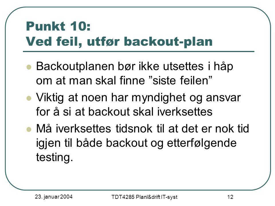 """23. januar 2004 TDT4285 Planl&drift IT-syst 12 Punkt 10: Ved feil, utfør backout-plan Backoutplanen bør ikke utsettes i håp om at man skal finne """"sist"""