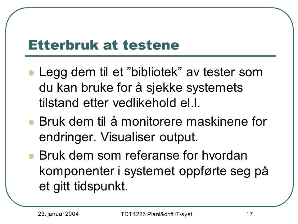 """23. januar 2004 TDT4285 Planl&drift IT-syst 17 Etterbruk at testene Legg dem til et """"bibliotek"""" av tester som du kan bruke for å sjekke systemets tils"""