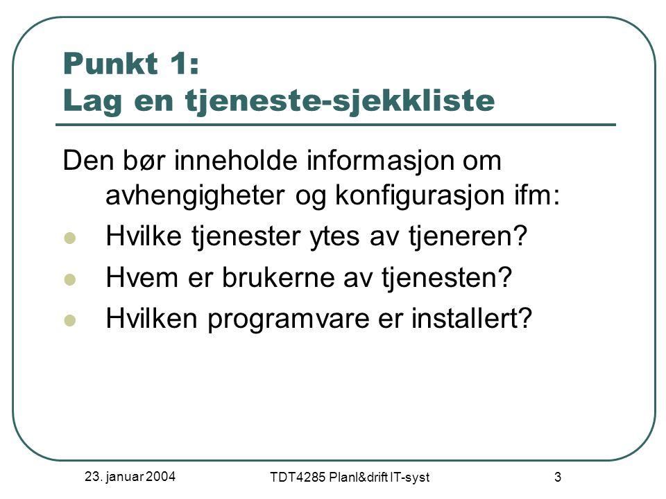 23. januar 2004 TDT4285 Planl&drift IT-syst 3 Punkt 1: Lag en tjeneste-sjekkliste Den bør inneholde informasjon om avhengigheter og konfigurasjon ifm: