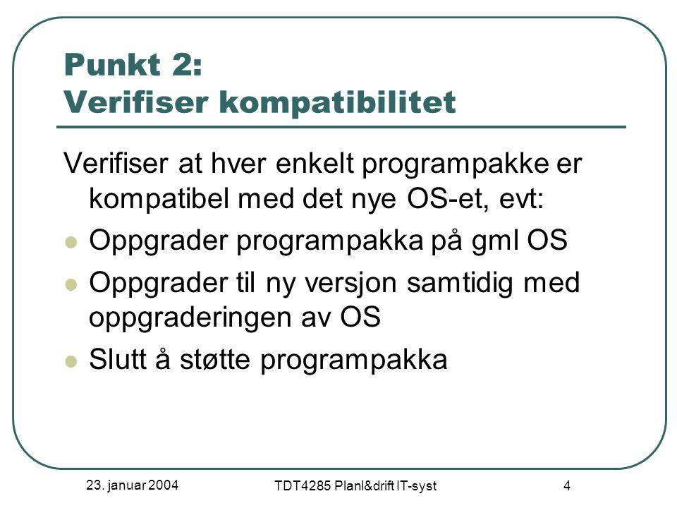 23. januar 2004 TDT4285 Planl&drift IT-syst 4 Punkt 2: Verifiser kompatibilitet Verifiser at hver enkelt programpakke er kompatibel med det nye OS-et,