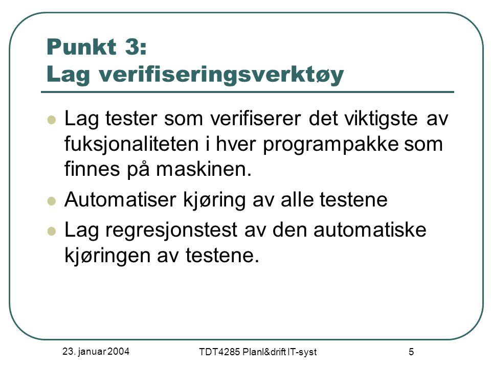 23. januar 2004 TDT4285 Planl&drift IT-syst 5 Punkt 3: Lag verifiseringsverktøy Lag tester som verifiserer det viktigste av fuksjonaliteten i hver pro