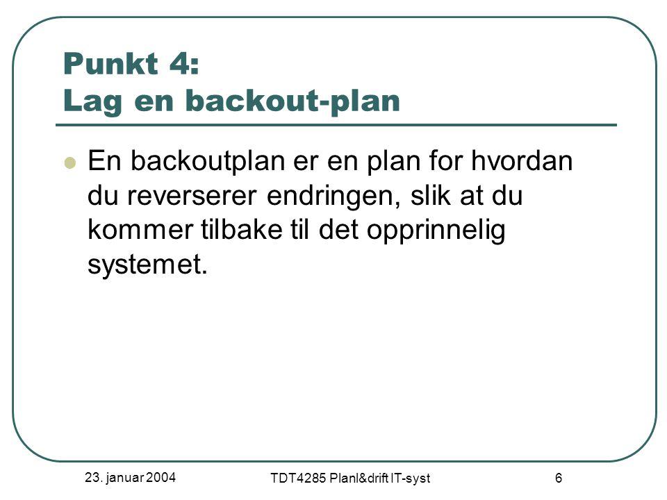 23. januar 2004 TDT4285 Planl&drift IT-syst 6 Punkt 4: Lag en backout-plan En backoutplan er en plan for hvordan du reverserer endringen, slik at du k