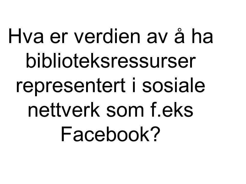 Hva er verdien av å ha biblioteksressurser representert i sosiale nettverk som f.eks Facebook?