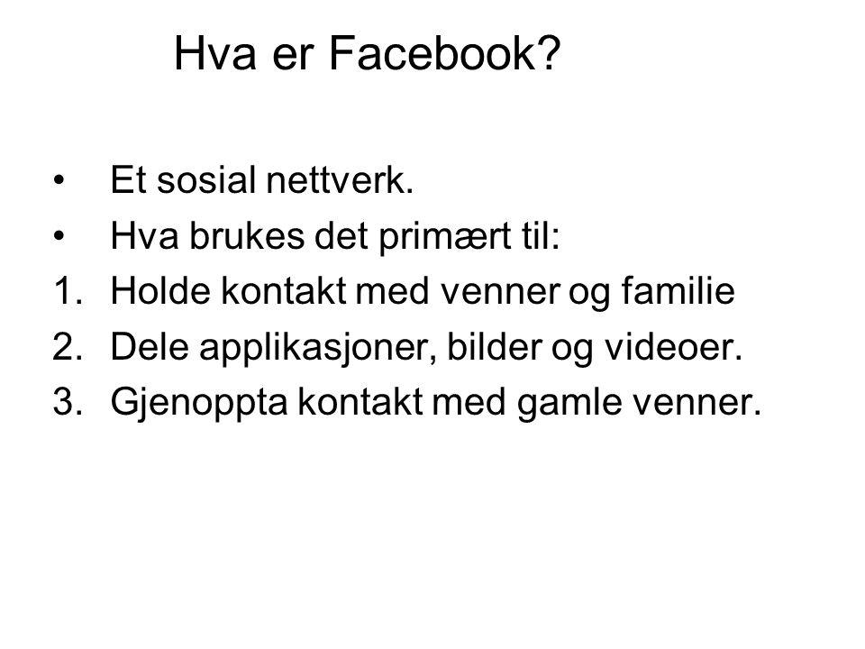 Hva er Facebook? Et sosial nettverk. Hva brukes det primært til: 1.Holde kontakt med venner og familie 2.Dele applikasjoner, bilder og videoer. 3.Gjen