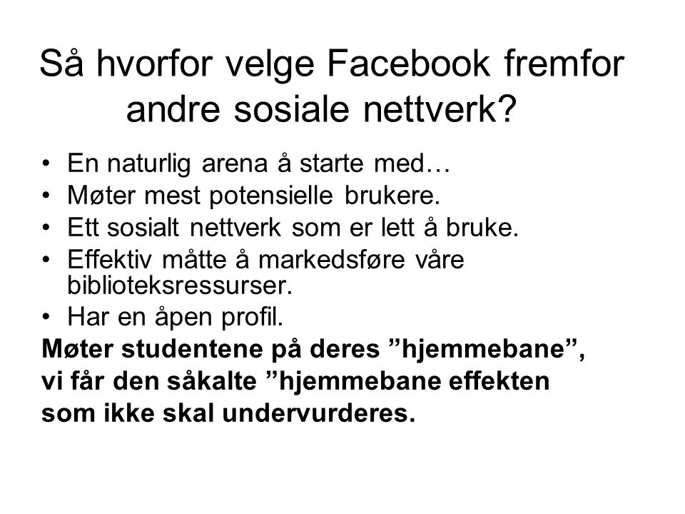 Så hvorfor velge Facebook fremfor andre sosiale nettverk? En naturlig arena å starte med… Møter mest potensielle brukere. Ett sosialt nettverk som er