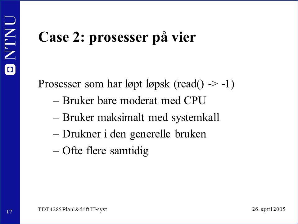 17 26. april 2005 TDT4285 Planl&drift IT-syst Case 2: prosesser på vier Prosesser som har løpt løpsk (read() -> -1) –Bruker bare moderat med CPU –Bruk