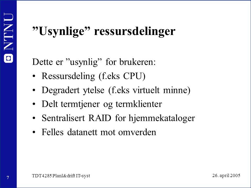"""7 26. april 2005 TDT4285 Planl&drift IT-syst """"Usynlige"""" ressursdelinger Dette er """"usynlig"""" for brukeren: Ressursdeling (f.eks CPU) Degradert ytelse (f"""