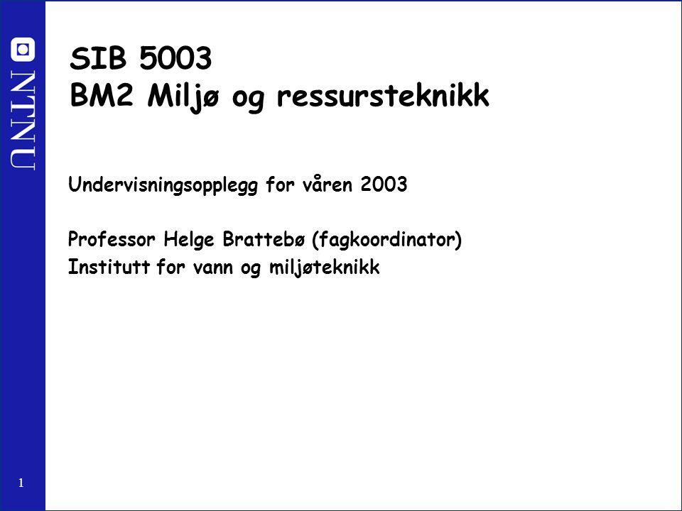 1 SIB 5003 BM2 Miljø og ressursteknikk Undervisningsopplegg for våren 2003 Professor Helge Brattebø (fagkoordinator) Institutt for vann og miljøteknik