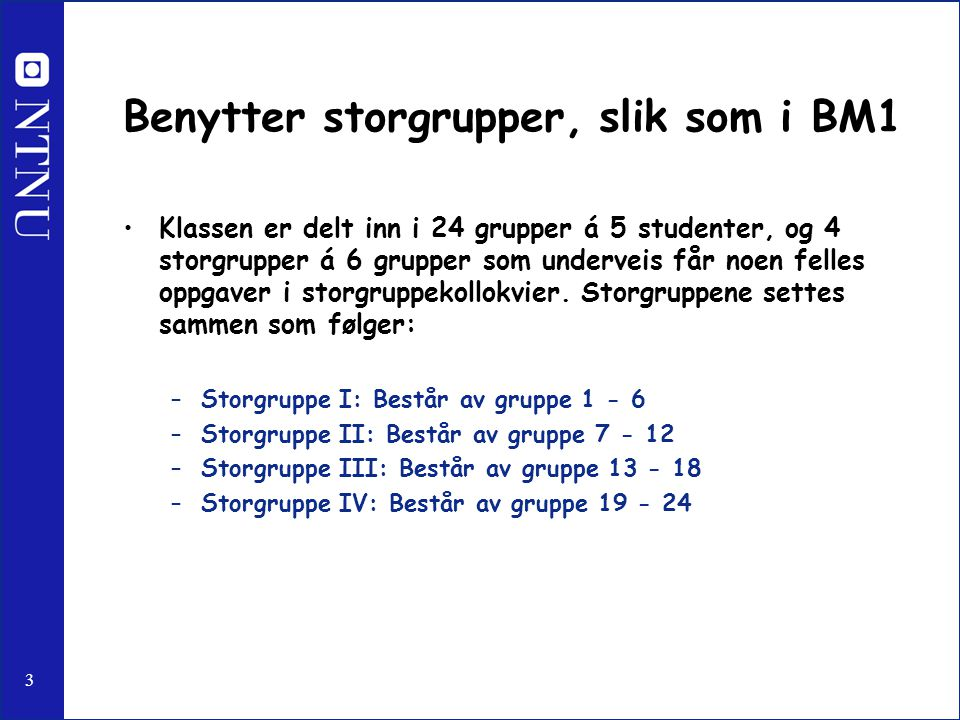 3 Benytter storgrupper, slik som i BM1 Klassen er delt inn i 24 grupper á 5 studenter, og 4 storgrupper á 6 grupper som underveis får noen felles oppgaver i storgruppekollokvier.