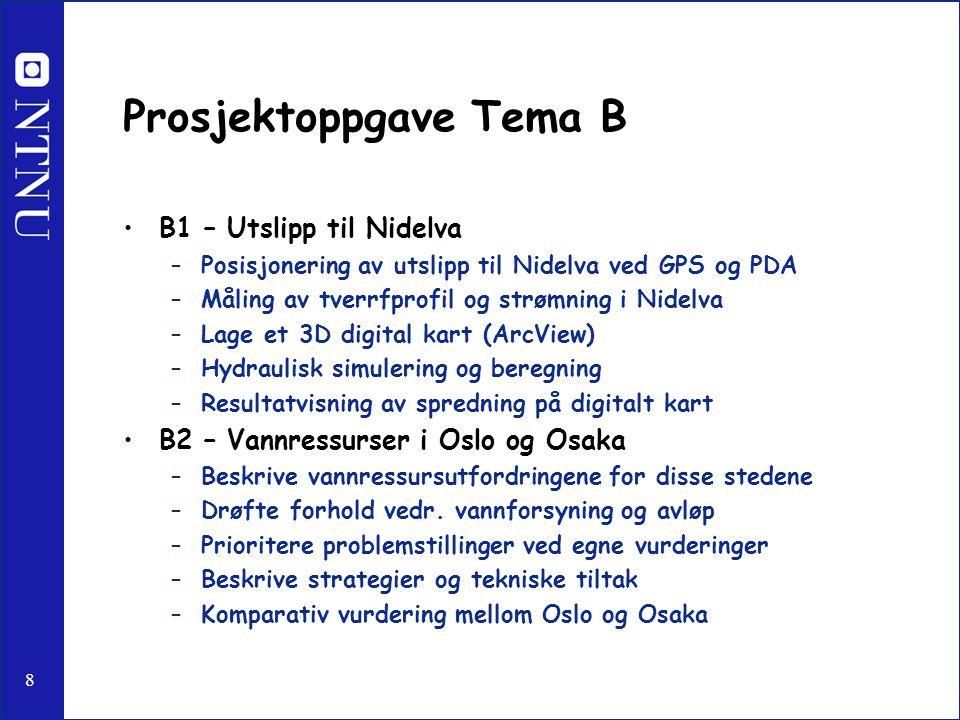 8 Prosjektoppgave Tema B B1 – Utslipp til Nidelva –Posisjonering av utslipp til Nidelva ved GPS og PDA –Måling av tverrfprofil og strømning i Nidelva –Lage et 3D digital kart (ArcView) –Hydraulisk simulering og beregning –Resultatvisning av spredning på digitalt kart B2 – Vannressurser i Oslo og Osaka –Beskrive vannressursutfordringene for disse stedene –Drøfte forhold vedr.