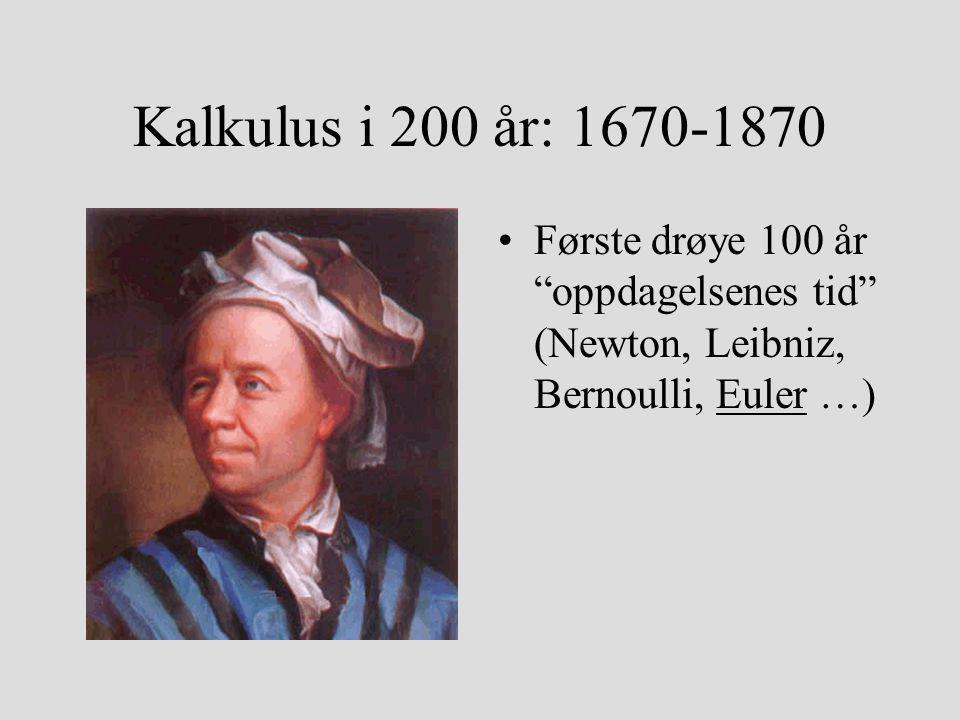 Kalkulus i 200 år: 1670-1870 Siste snaue 100 år: teoretisk konsolidering (Lagrange, Cauchy, Abel, Weierstrass, Riemann, Dedekind,...)