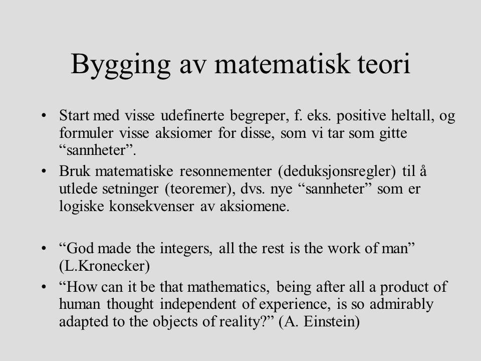 Bygging av matematisk teori Start med visse udefinerte begreper, f. eks. positive heltall, og formuler visse aksiomer for disse, som vi tar som gitte