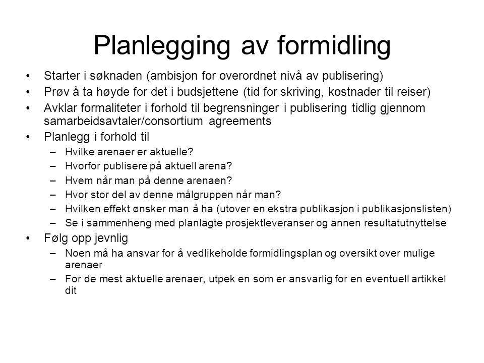 Planlegging av formidling Starter i søknaden (ambisjon for overordnet nivå av publisering) Prøv å ta høyde for det i budsjettene (tid for skriving, kostnader til reiser) Avklar formaliteter i forhold til begrensninger i publisering tidlig gjennom samarbeidsavtaler/consortium agreements Planlegg i forhold til –Hvilke arenaer er aktuelle.