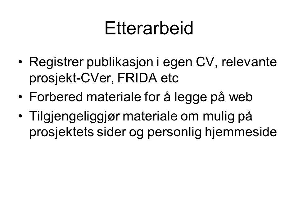 Etterarbeid Registrer publikasjon i egen CV, relevante prosjekt-CVer, FRIDA etc Forbered materiale for å legge på web Tilgjengeliggjør materiale om mulig på prosjektets sider og personlig hjemmeside